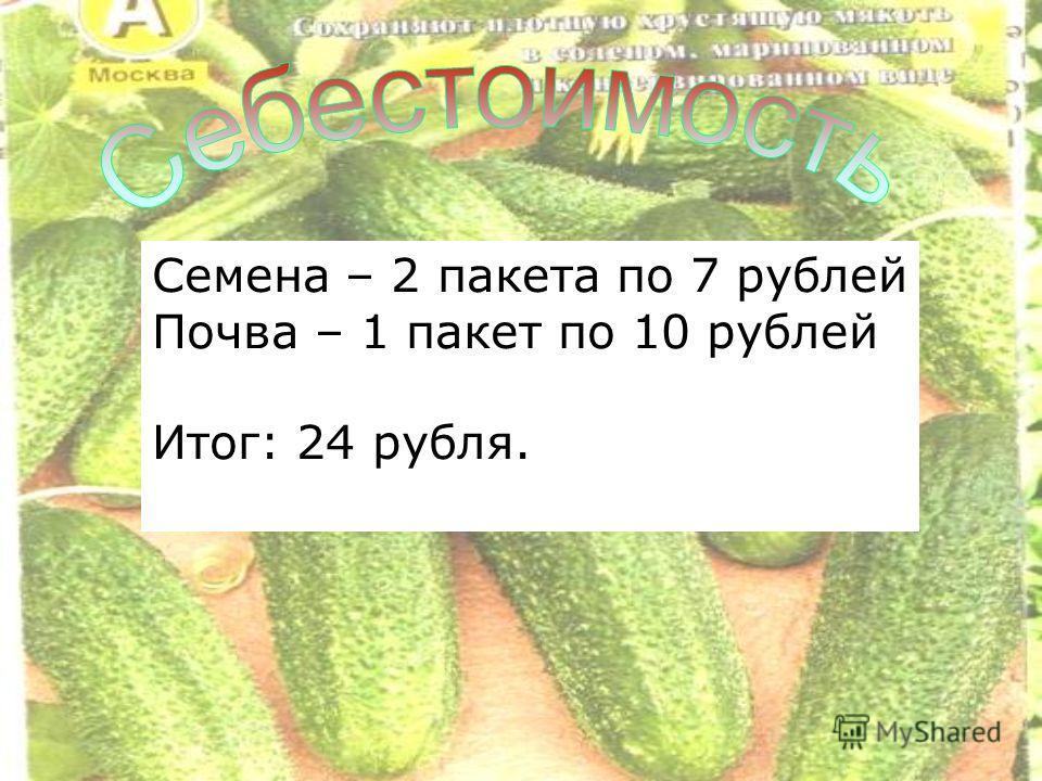 Семена – 2 пакета по 7 рублей Почва – 1 пакет по 10 рублей Итог: 24 рубля.
