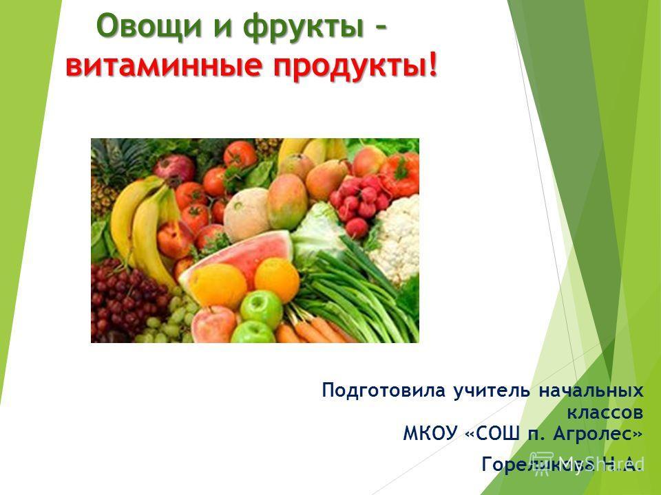 Овощи и фрукты – витаминные продукты! Подготовила учитель начальных классов МКОУ «СОШ п. Агролес» Гореликова Н.А.