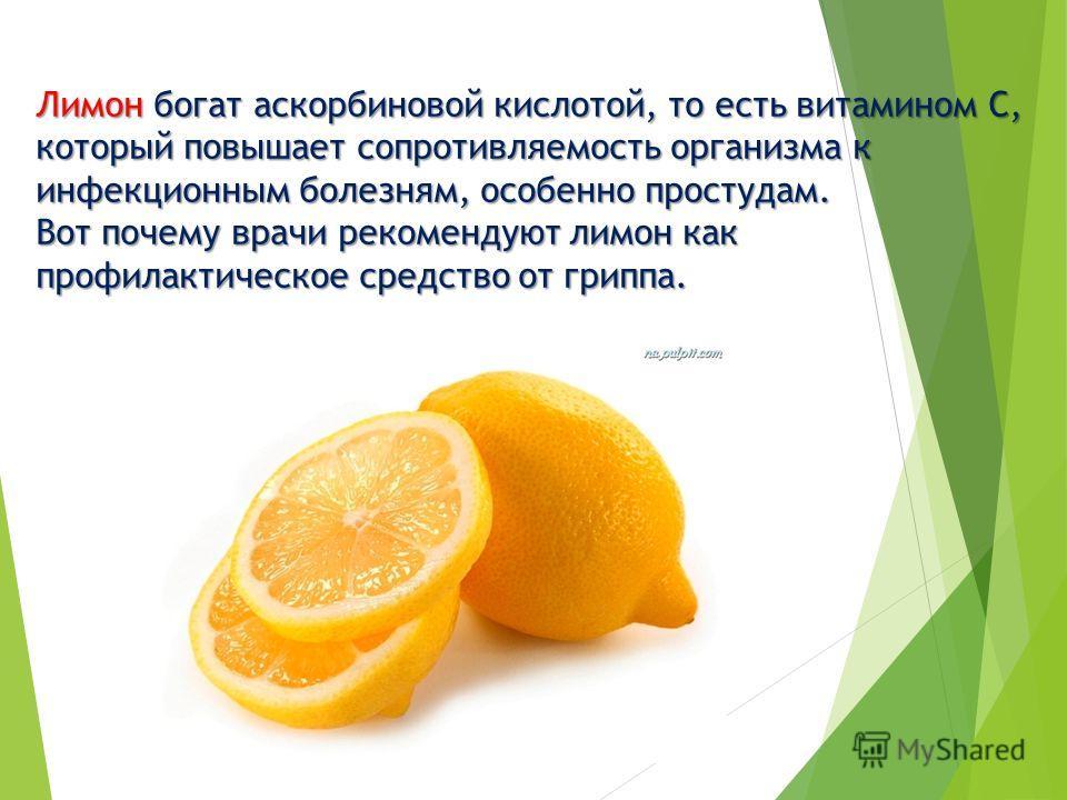 Лимон богат аскорбиновой кислотой, то есть витамином С, который повышает сопротивляемость организма к инфекционным болезням, особенно простудам. Вот почему врачи рекомендуют лимон как профилактическое средство от гриппа.