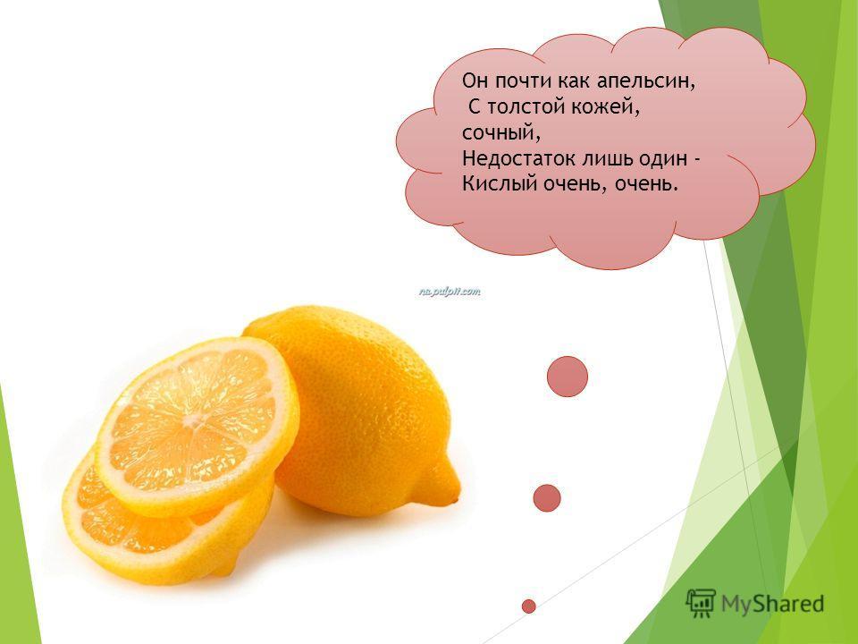 Он почти как апельсин, С толстой кожей, сочный, Недостаток лишь один - Кислый очень, очень.