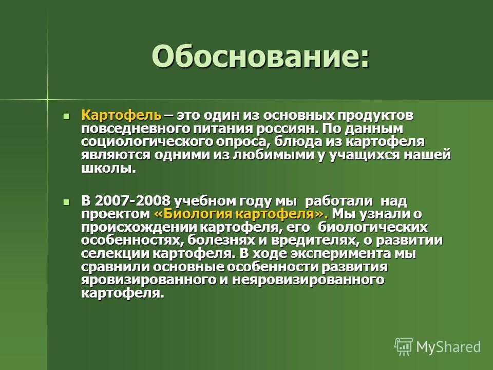 Обоснование: Картофель – это один из основных продуктов повседневного питания россиян. По данным социологического опроса, блюда из картофеля являются одними из любимыми у учащихся нашей школы. Картофель – это один из основных продуктов повседневного