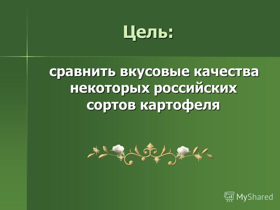 Цель: сравнить вкусовые качества некоторых российских сортов картофеля сравнить вкусовые качества некоторых российских сортов картофеля