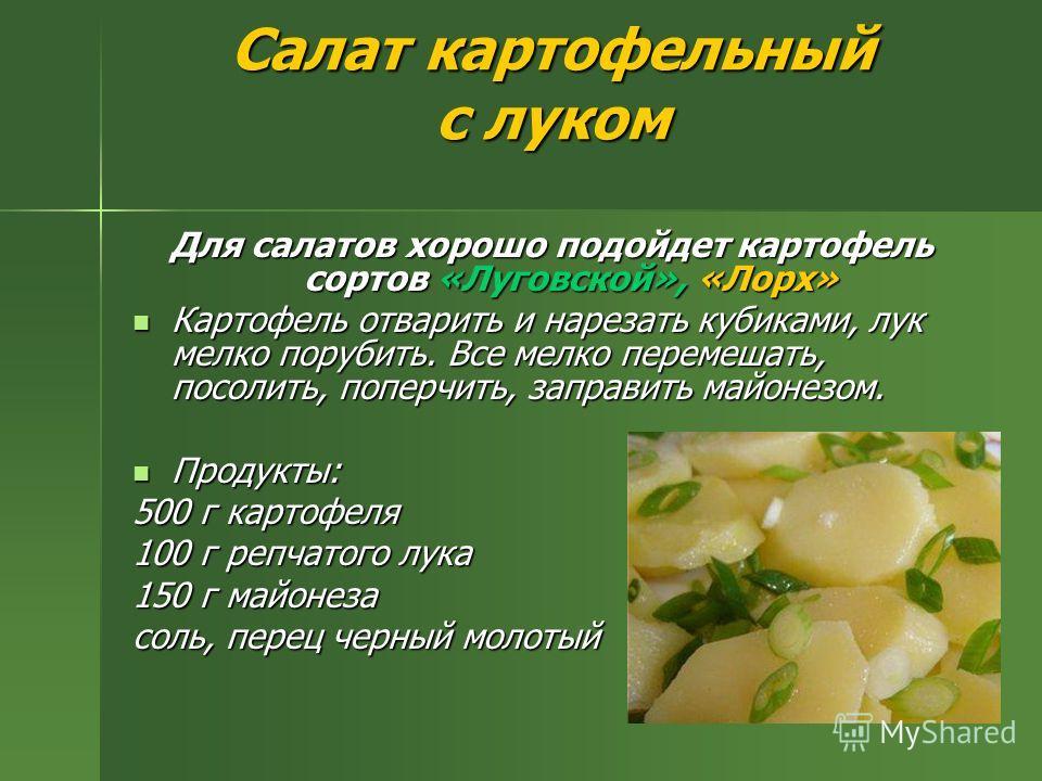 Салат картофельный с луком Для салатов хорошо подойдет картофель сортов «Луговской», «Лорх» Картофель отварить и нарезать кубиками, лук мелко порубить. Все мелко перемешать, посолить, поперчить, заправить майонезом. Картофель отварить и нарезать куби