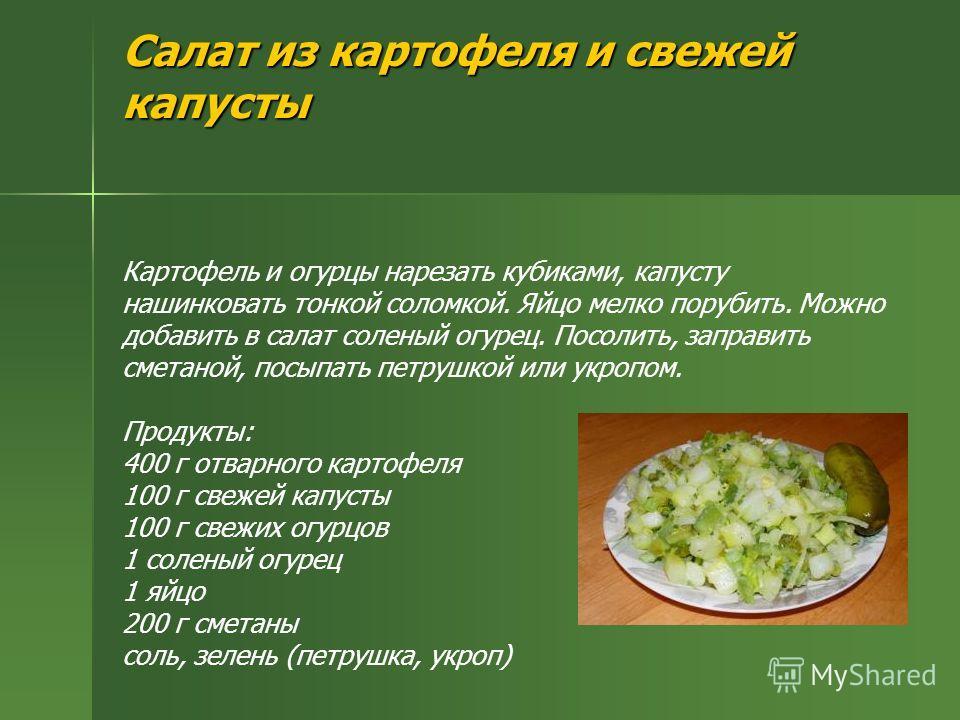 Салат из картофеля и свежей капусты Салат из картофеля и свежей капусты Картофель и огурцы нарезать кубиками, капусту нашинковать тонкой соломкой. Яйцо мелко порубить. Можно добавить в салат соленый огурец. Посолить, заправить сметаной, посыпать петр