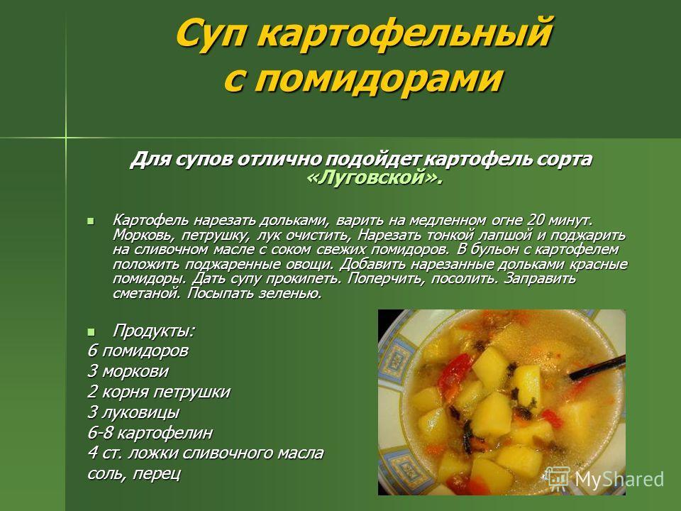 Суп картофельный с помидорами Для супов отлично подойдет картофель сорта «Луговской». Картофель нарезать дольками, варить на медленном огне 20 минут. Морковь, петрушку, лук очистить, Нарезать тонкой лапшой и поджарить на сливочном масле с соком свежи