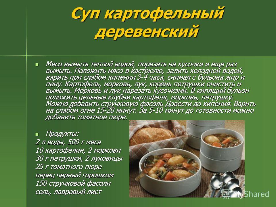 Суп картофельный деревенский Мясо вымыть теплой водой, порезать на кусочки и еще раз вымыть. Положить мясо в кастрюлю, залить холодной водой, варить при слабом кипении 3-4 часа, снимая с бульона жир и пену. Картофель, морковь, лук, корень петрушки оч