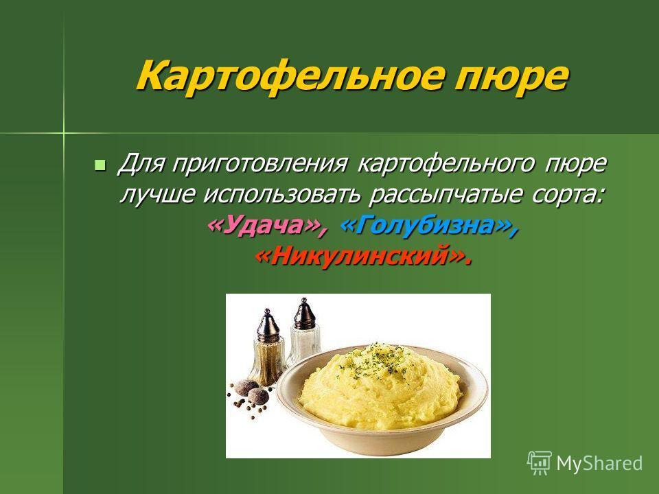 Картофельное пюре Для приготовления картофельного пюре лучше использовать рассыпчатые сорта: «Удача», «Голубизна», «Никулинский». Для приготовления картофельного пюре лучше использовать рассыпчатые сорта: «Удача», «Голубизна», «Никулинский».