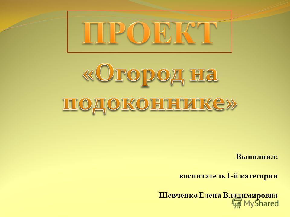 Выполнил: воспитатель 1-й категории Шевченко Елена Владимировна