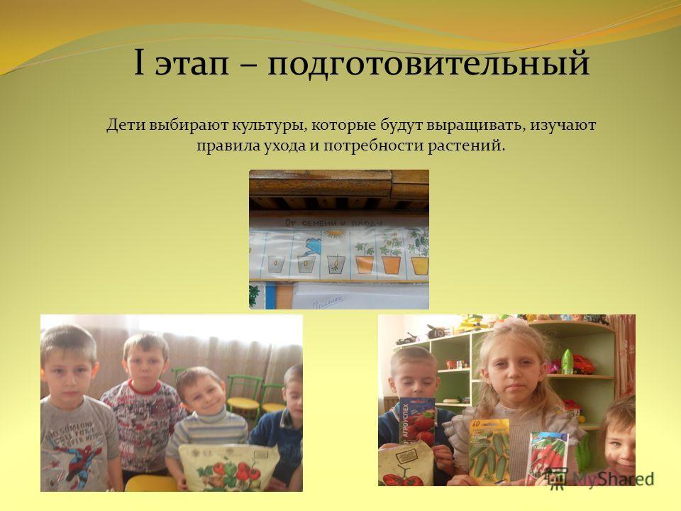 I этап – подготовительный Дети выбирают культуры, которые будут выращивать, изучают правила ухода и потребности растений.