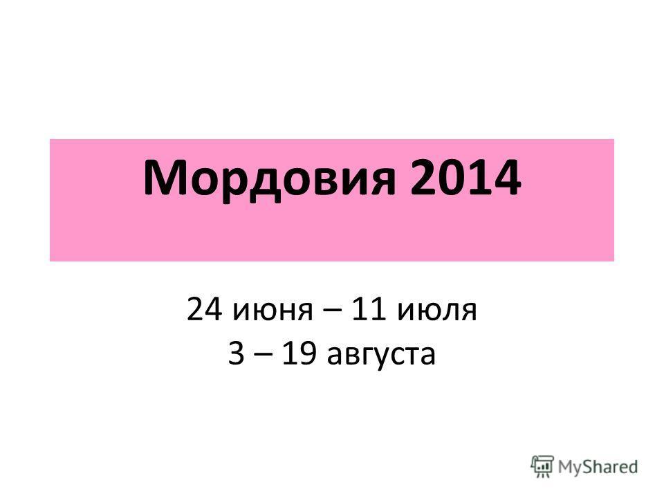 Мордовия 2014 24 июня – 11 июля 3 – 19 августа