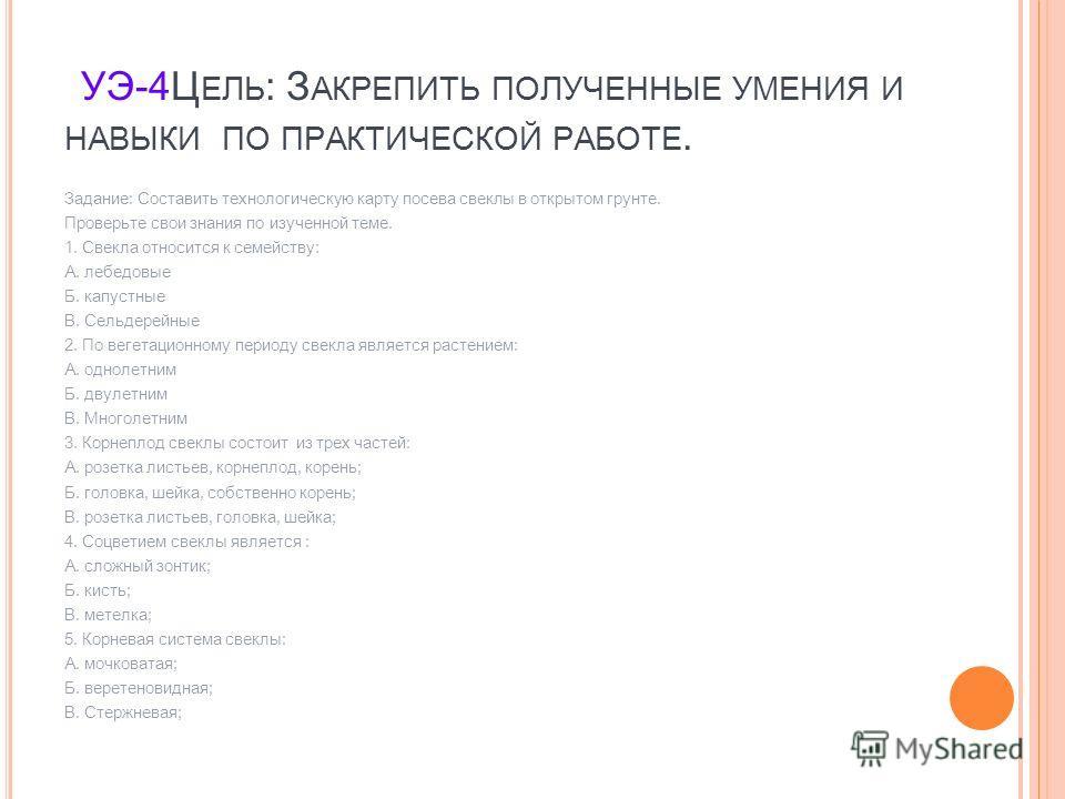 УЭ-4Ц ЕЛЬ : З АКРЕПИТЬ ПОЛУЧЕННЫЕ УМЕНИЯ И НАВЫКИ ПО ПРАКТИЧЕСКОЙ РАБОТЕ. Задание: Составить технологическую карту посева свеклы в открытом грунте. Проверьте свои знания по изученной теме. 1. Свекла относится к семейству: А. лебедовые Б. капустные В.