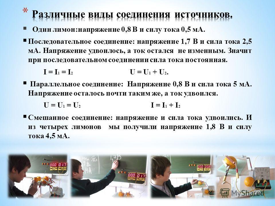 Один лимон:напряжение 0,8 В и силу тока 0,5 мА. Последовательное соединение: напряжение 1,7 В и сила тока 2,5 мА. Напряжение удвоилось, а ток остался не изменным. Значит при последовательном соединении сила тока постоянная. I = I 1 = I 2 U = U 1 + U