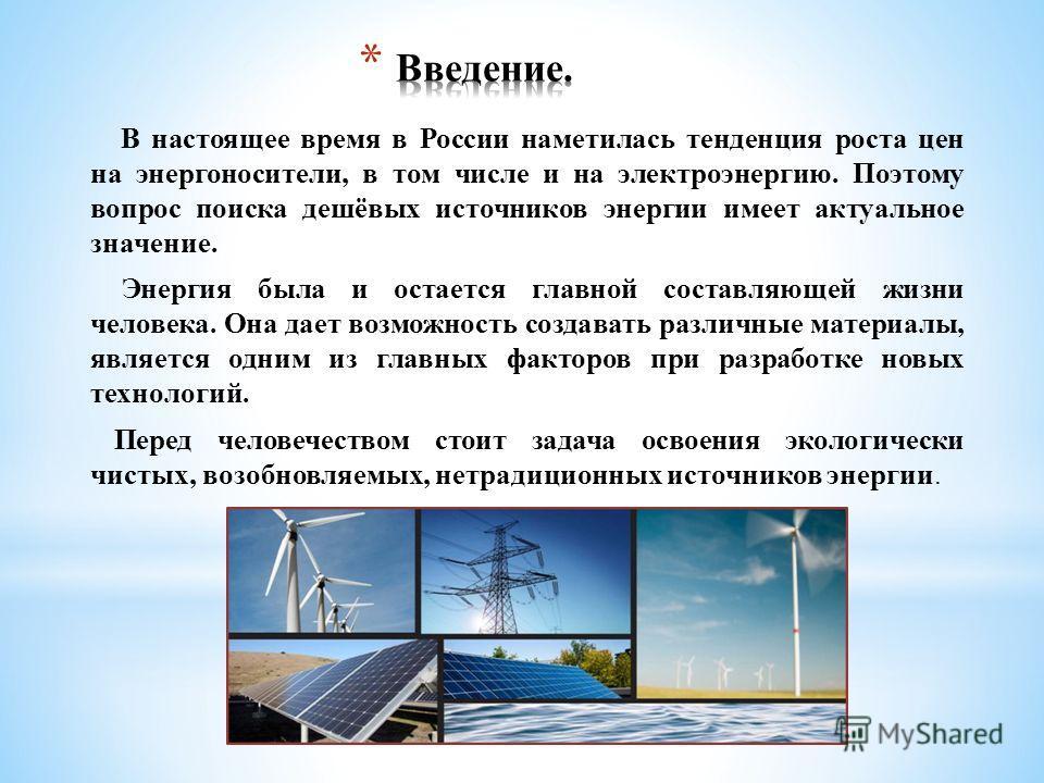 В настоящее время в России наметилась тенденция роста цен на энергоносители, в том числе и на электроэнергию. Поэтому вопрос поиска дешёвых источников энергии имеет актуальное значение. Энергия была и остается главной составляющей жизни человека. Она