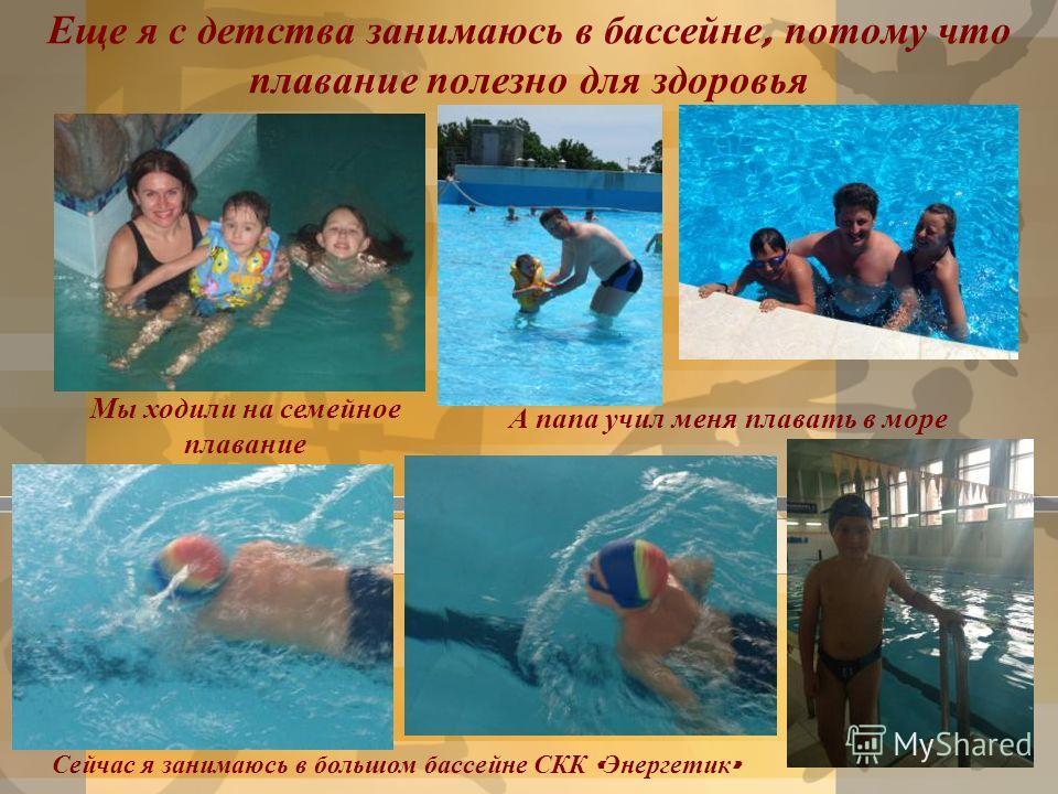Еще я с детства занимаюсь в бассейне, потому что плавание полезно для здоровья Мы ходили на семейное плавание А папа учил меня плавать в море Сейчас я занимаюсь в большом бассейне СКК « Энергетик »
