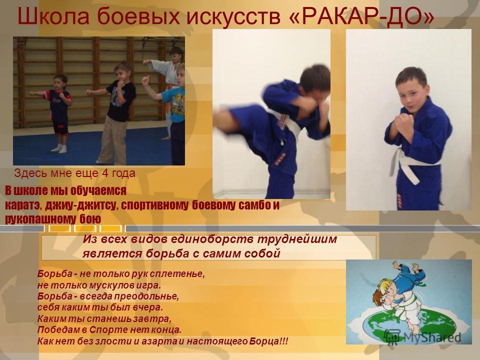 Школа боевых искусств «РАКАР-ДО» В школе мы обучаемся каратэ, джиу-джитсу, спортивному боевому самбо и рукопашному бою Здесь мне еще 4 года Из всех видов единоборств труднейшим является борьба с самим собой Борьба - не только рук сплетенье, не только