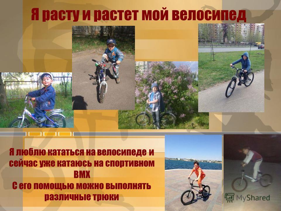 Я расту и растет мой велосипед Я люблю кататься на велосипеде и сейчас уже катаюсь на спортивном BMX C его помощью можно выполнять различные трюки