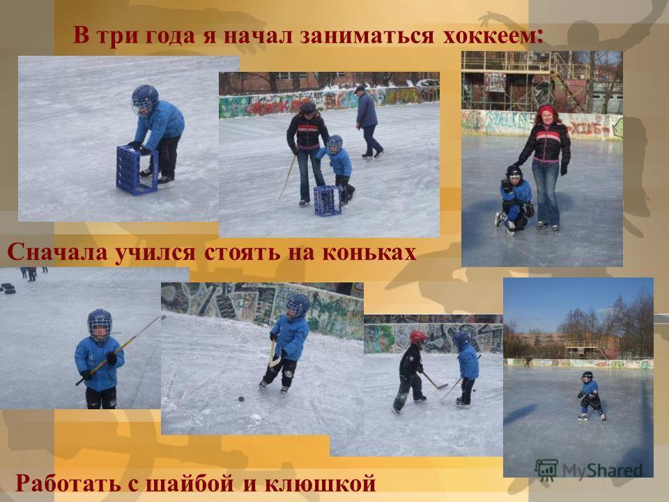 В три года я начал заниматься хоккеем : Сначала учился стоять на коньках Работать с шайбой и клюшкой
