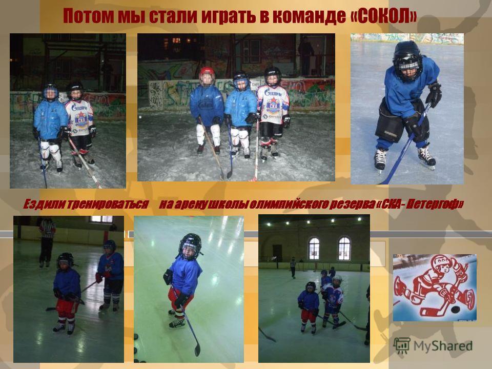 Потом мы стали играть в команде «СОКОЛ» Ездили тренироваться на арену школы олимпийского резерва «СКА- Петергоф»