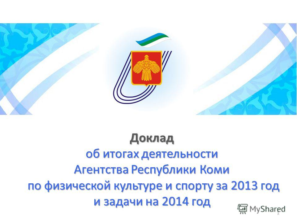 Доклад об итогах деятельности Агентства Республики Коми по физической культуре и спорту за 2013 год и задачи на 2014 год 1