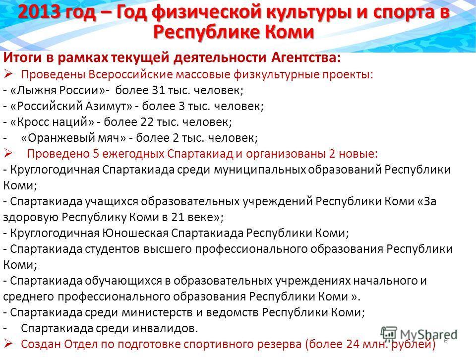 2013 год – Год физической культуры и спорта в Республике Коми 6 Итоги в рамках текущей деятельности Агентства: Проведены Всероссийские массовые физкультурные проекты: - «Лыжня России»- более 31 тыс. человек; - «Российский Азимут» - более 3 тыс. челов