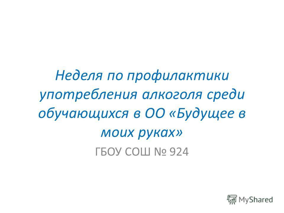 Неделя по профилактики употребления алкоголя среди обучающихся в ОО «Будущее в моих руках» ГБОУ СОШ 924
