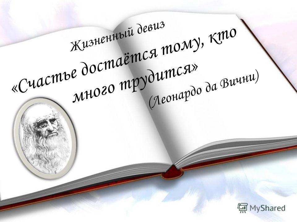 rghrhh Жизненный девиз «Счастье достаётся тому, кто много трудится» (Леонардо да Вични)