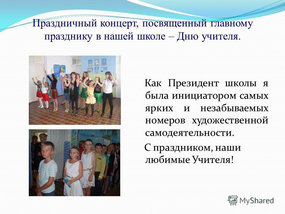 Праздничный концерт, посвященный главному празднику в нашей школе – Дню учителя. Как Президент школы я была инициатором самых ярких и незабываемых номеров художественной самодеятельности. С праздником, наши любимые Учителя!