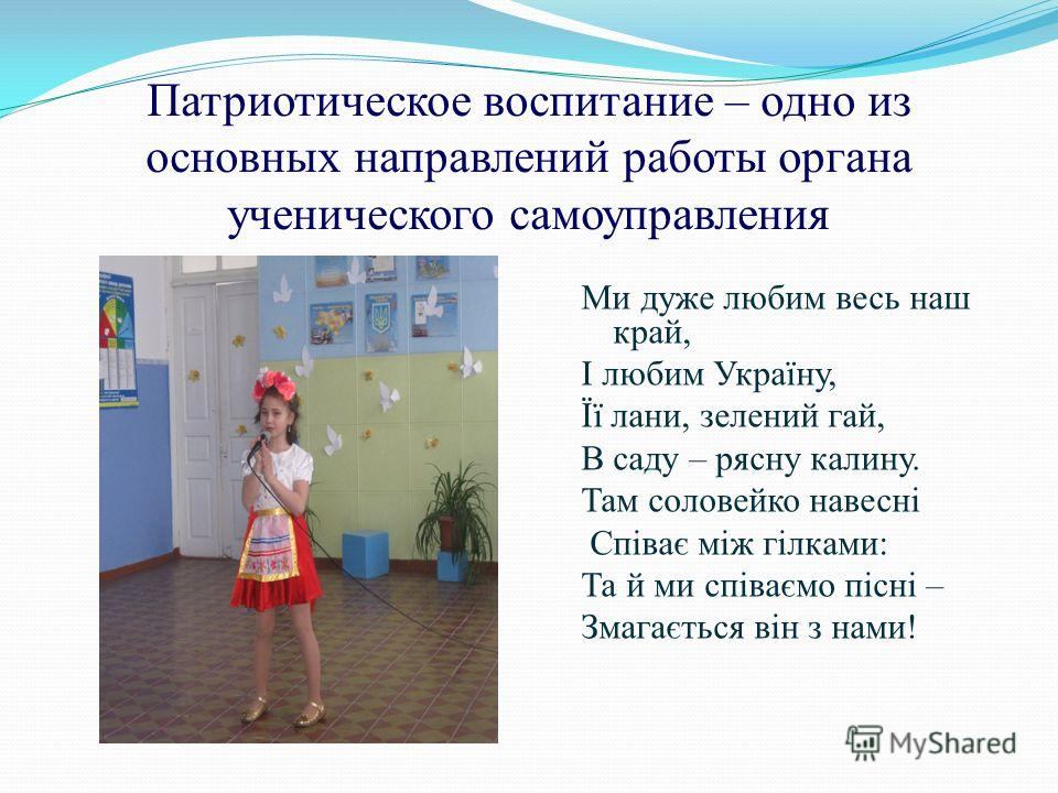 Патриотическое воспитание – одно из основных направлений работы органа ученического самоуправления Ми дуже любим весь наш край, І любим Україну, Її лани, зелений гай, В саду – рясну калину. Там соловейко навесні Співає між гілками: Та й ми співаємо п