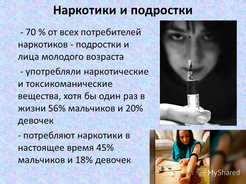 Наркотики и подростки - 70 % от всех потребителей наркотиков - подростки и лица молодого возраста - употребляли наркотические и токсикоманические вещества, хотя бы один раз в жизни 56% мальчиков и 20% девочек - потребляют наркотики в настоящее время