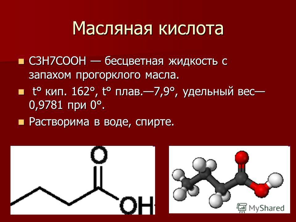 Масляная кислота С3Н7СООН бесцветная жидкость с запахом прогорклого масла. С3Н7СООН бесцветная жидкость с запахом прогорклого масла. t° кип. 162°, t° плав.7,9°, удельный вес 0,9781 при 0°. t° кип. 162°, t° плав.7,9°, удельный вес 0,9781 при 0°. Раств