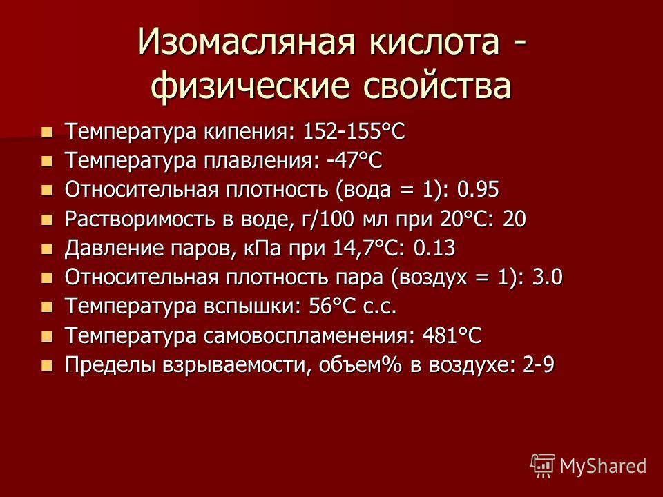 Изомасляная кислота - физические свойства Температура кипения: 152-155°C Температура кипения: 152-155°C Температура плавления: -47°C Температура плавления: -47°C Относительная плотность (вода = 1): 0.95 Относительная плотность (вода = 1): 0.95 Раство