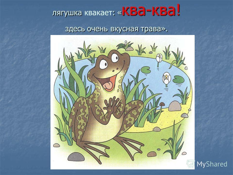 лягушка : « ква-ква! здесь очень вкусная трава». лягушка квакает: « ква-ква! здесь очень вкусная трава».