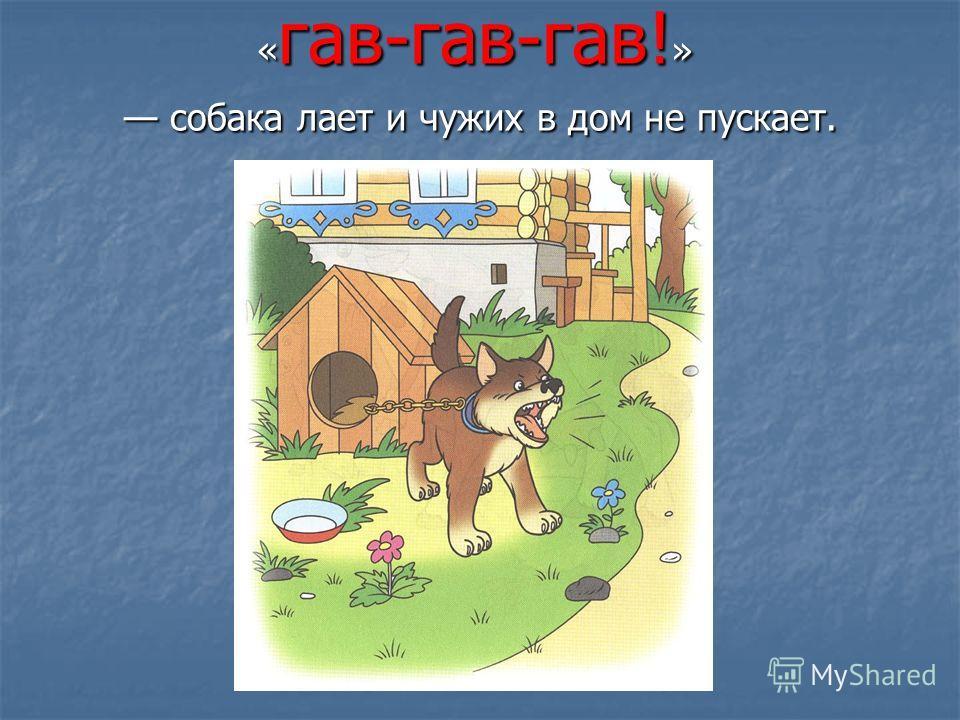 « гав-гав-гав! » собака лает и чужих в дом не пускает.