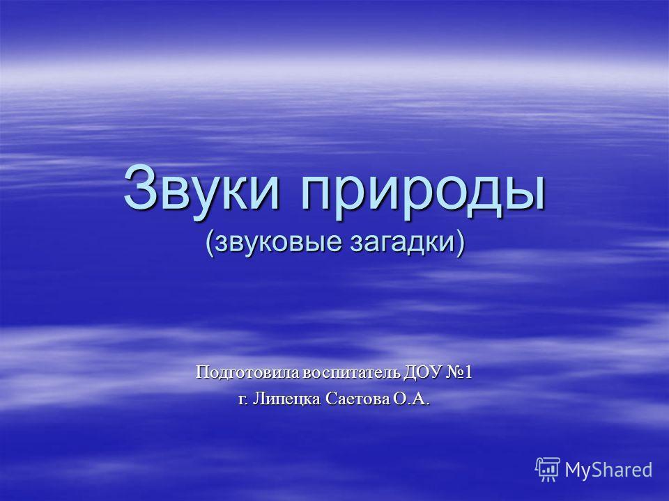 Звуки природы (звуковые загадки) Подготовила воспитатель ДОУ 1 г. Липецка Саетова О.А.