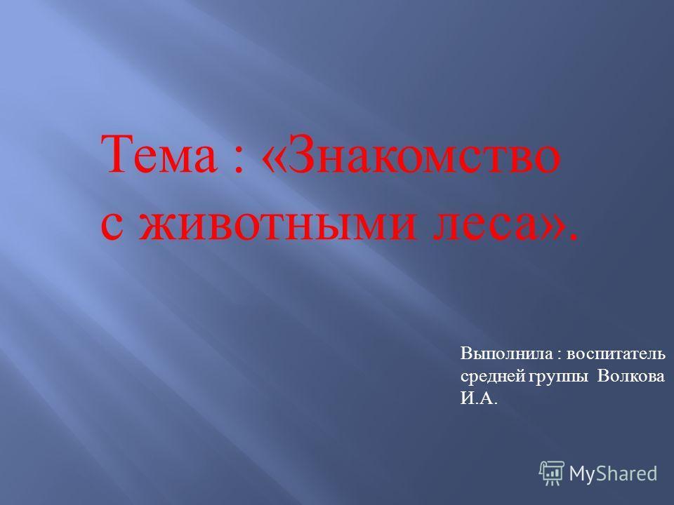 Тема : « Знакомство с животными леса ». Выполнила : воспитатель средней группы Волкова И. А.