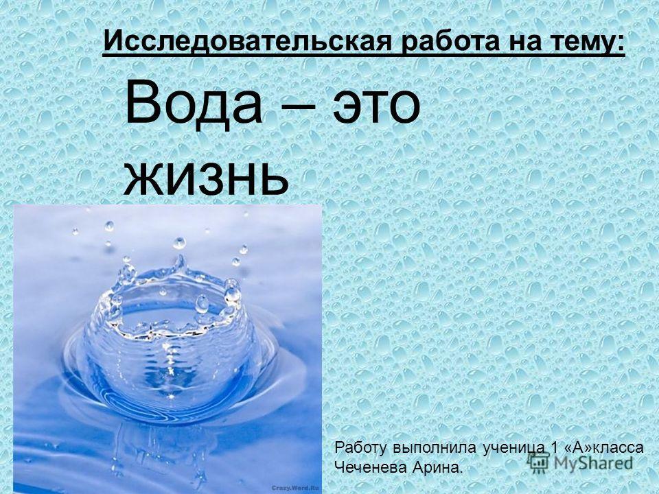 Вода – это жизнь Работу выполнила ученица 1 «А»класса Чеченева Арина. Исследовательская работа на тему: