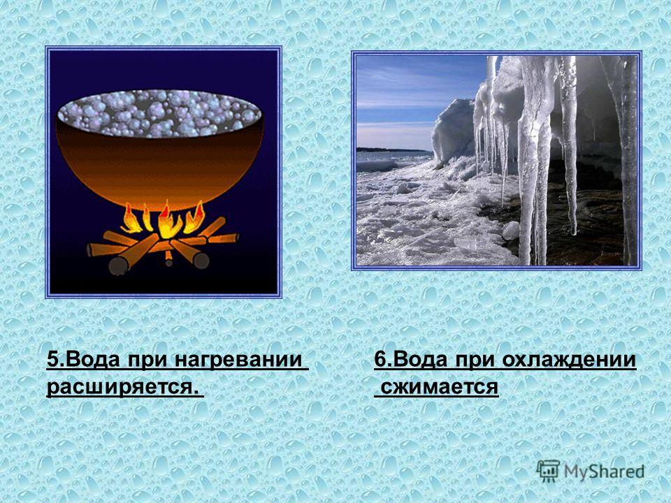 5. Вода при нагревании расширяется. 6. Вода при охлаждении сжимается