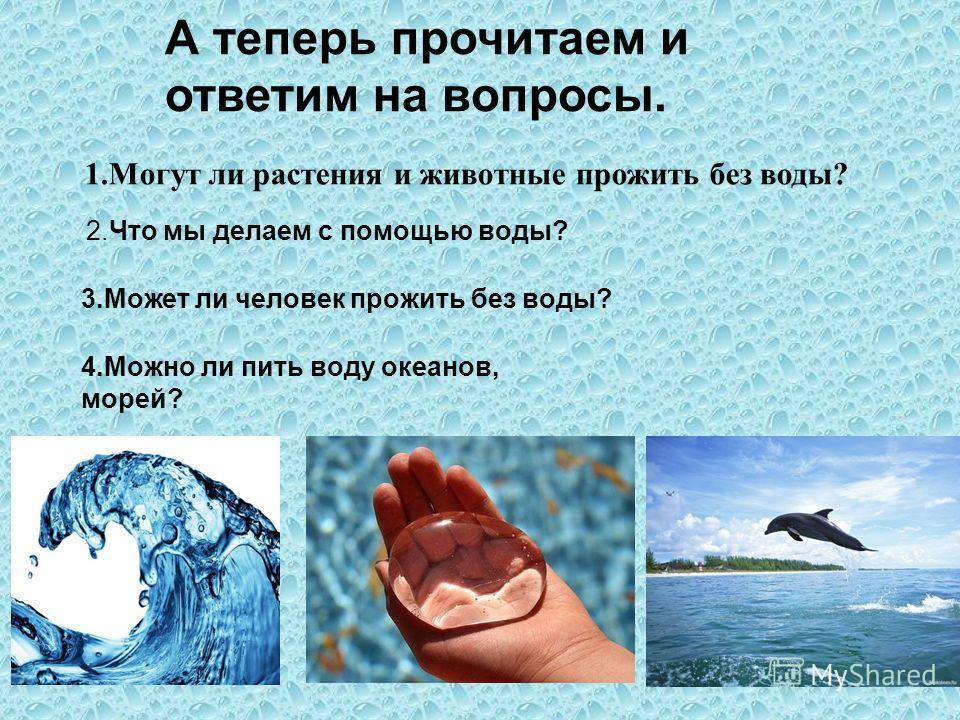 А теперь прочитаем и ответим на вопросы. 1. Могут ли растения и животные прожить без воды? 2. Что мы делаем с помощью воды? 3. Может ли человек прожить без воды? 4. Можно ли пить воду океанов, морей?