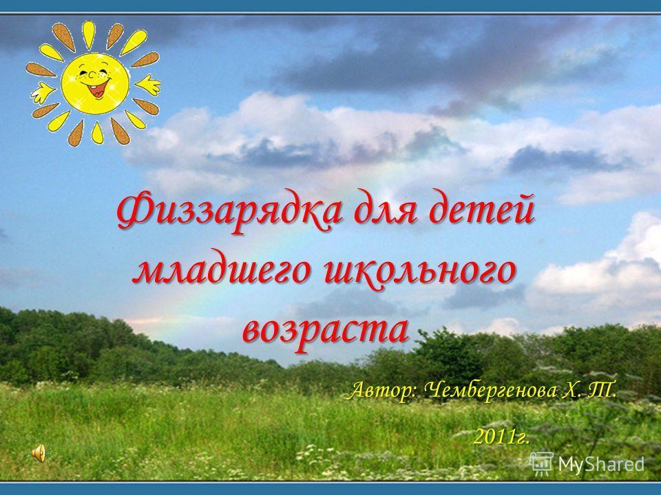 Физзарядка для детей младшего школьного возраста Автор: Чембергенова Х. Т. 2011 г.