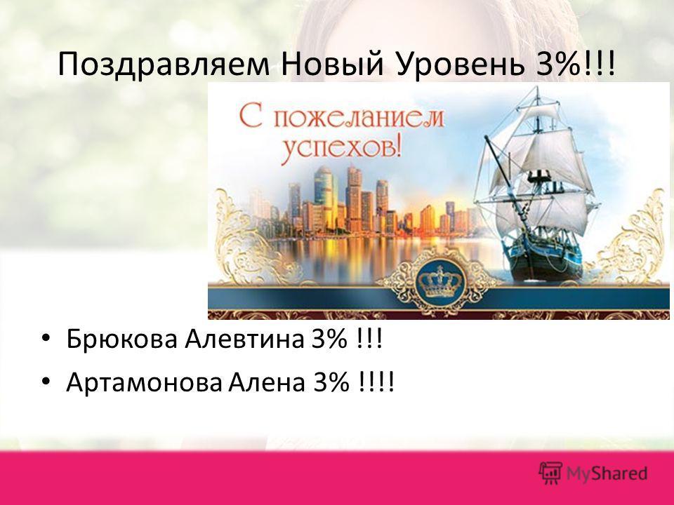 Поздравляем Новый Уровень 3%!!! Брюкова Алевтина 3% !!! Артамонова Алена 3% !!!!