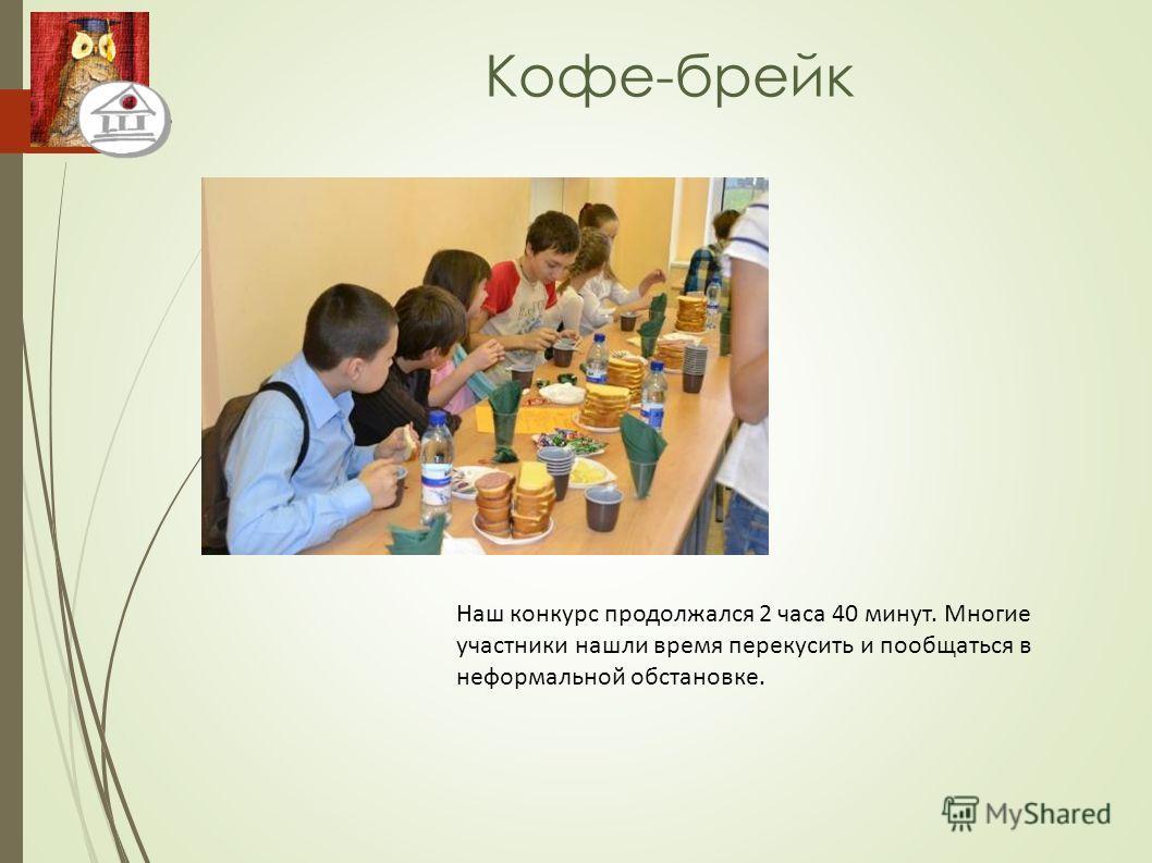 Кофе-брейк Наш конкурс продолжался 2 часа 40 минут. Многие участники нашли время перекусить и пообщаться в неформальной обстановке.