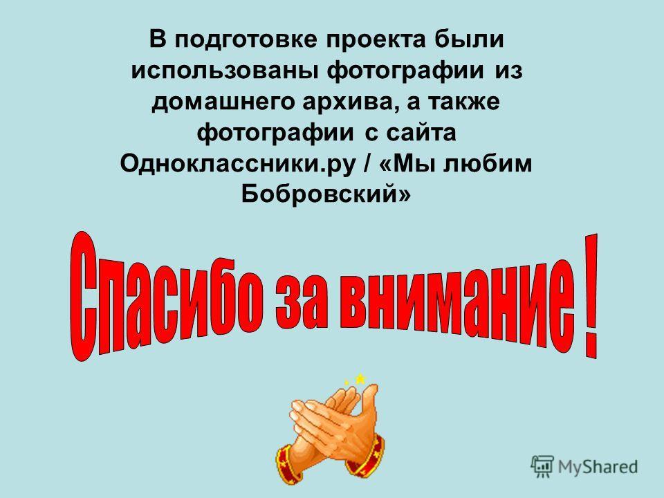 В подготовке проекта были использованы фотографии из домашнего архива, а также фотографии с сайта Одноклассники.ру / «Мы любим Бобровский»