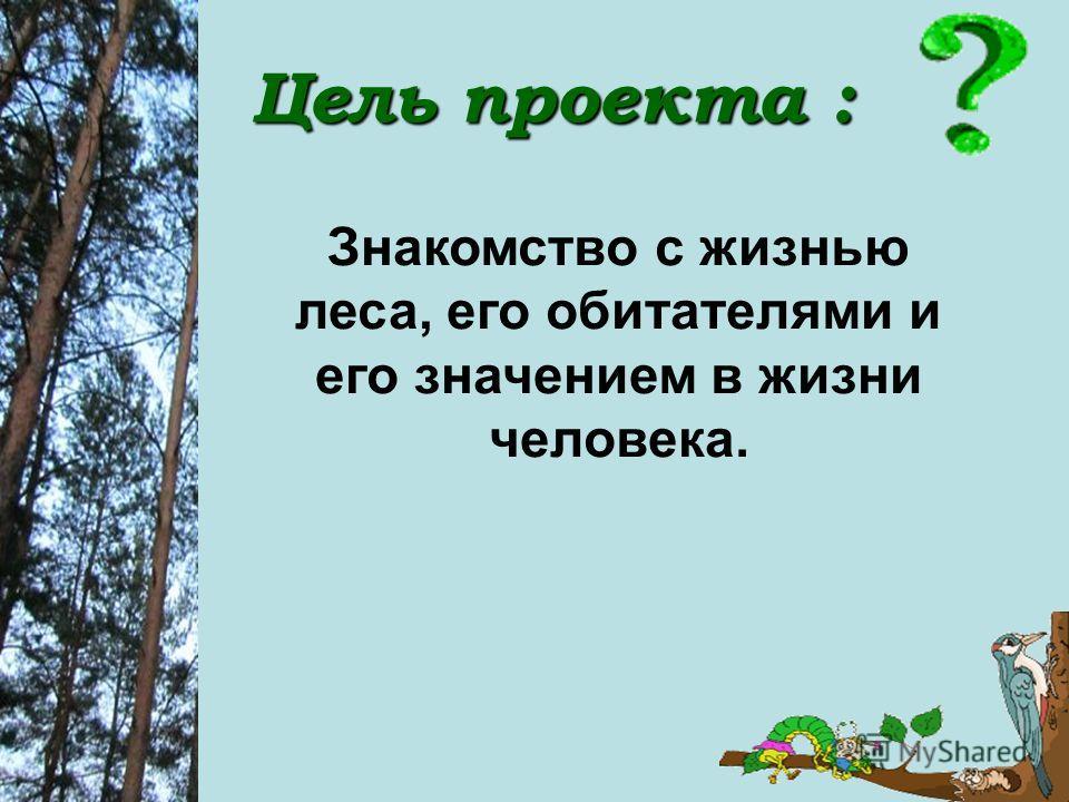 Цель проекта : Знакомство с жизнью леса, его обитателями и его значением в жизни человека.
