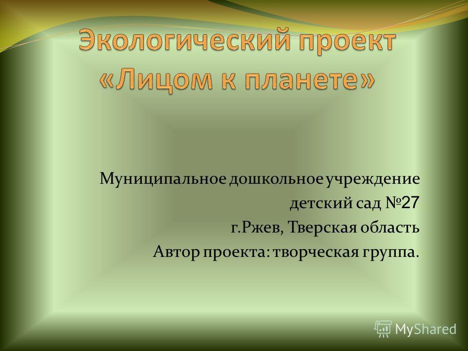 Муниципальное дошкольное учреждение детский сад 27 г.Ржев, Тверская область Автор проекта: творческая группа.