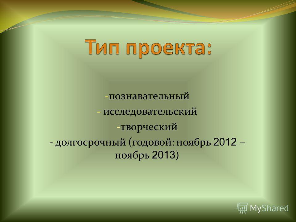 - познавательный - исследовательский - творческий - долгосрочный (годовой: ноябрь 2012 – ноябрь 2013 )