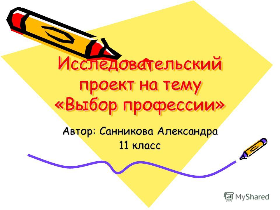 Исследовательский проект на тему «Выбор профессии» Автор: Санникова Александра 11 класс