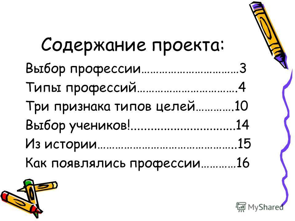 Содержание проекта: Выбор профессии……………………………3 Типы профессий…………………………….4 Три признака типов целей………….10 Выбор учеников!................................14 Из истории………………………………………..15 Как появлялись профессии…………16