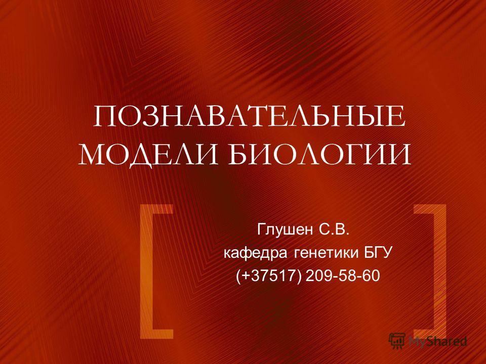 ПОЗНАВАТЕЛЬНЫЕ МОДЕЛИ БИОЛОГИИ Глушен С.В. кафедра генетики БГУ (+37517) 209-58-60