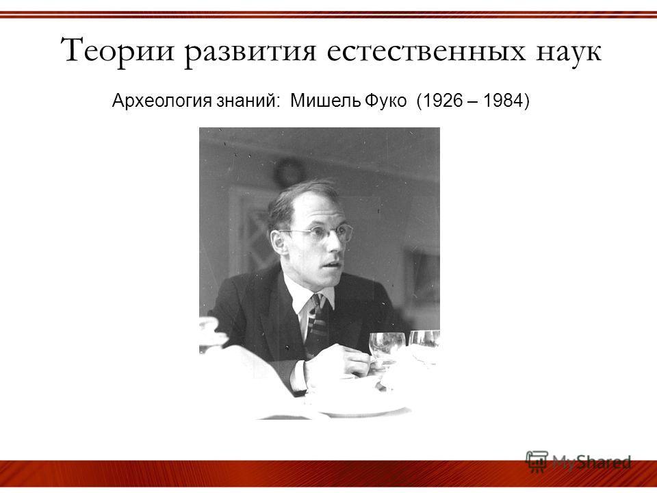 Теории развития естественных наук Археология знаний: Мишель Фуко (1926 – 1984)
