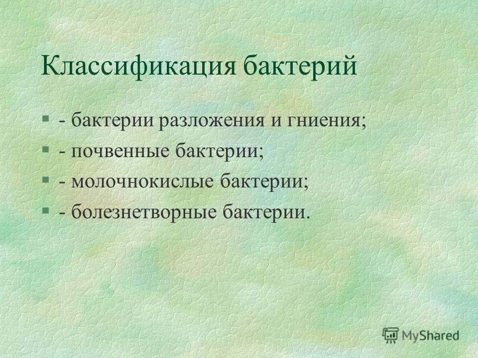 2 Классификация бактерий §- бактерии разложения и гниения; §- почвенные бактерии; §- молочнокислые бактерии; §- болезнетворные бактерии.